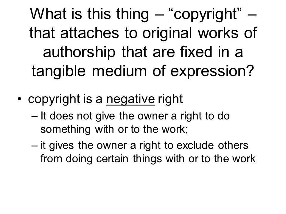 What is this thing – copyright – that attaches to original works of authorship that are fixed in a tangible medium of expression.