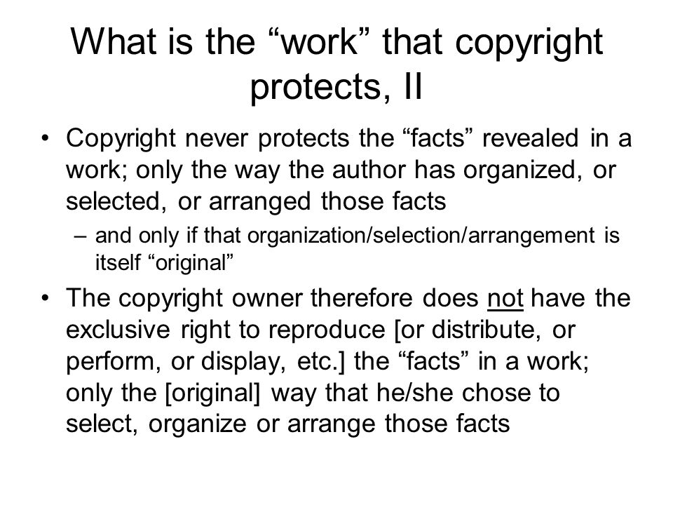 What is the work that copyright protects, II Copyright never protects the facts revealed in a work; only the way the author has organized, or selected, or arranged those facts –and only if that organization/selection/arrangement is itself original The copyright owner therefore does not have the exclusive right to reproduce [or distribute, or perform, or display, etc.] the facts in a work; only the [original] way that he/she chose to select, organize or arrange those facts