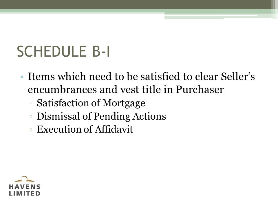 SCHEDULE B-I Items which need to be satisfied to clear Seller's encumbrances and vest title in Purchaser ▫Satisfaction of Mortgage ▫Dismissal of Pending Actions ▫Execution of Affidavit