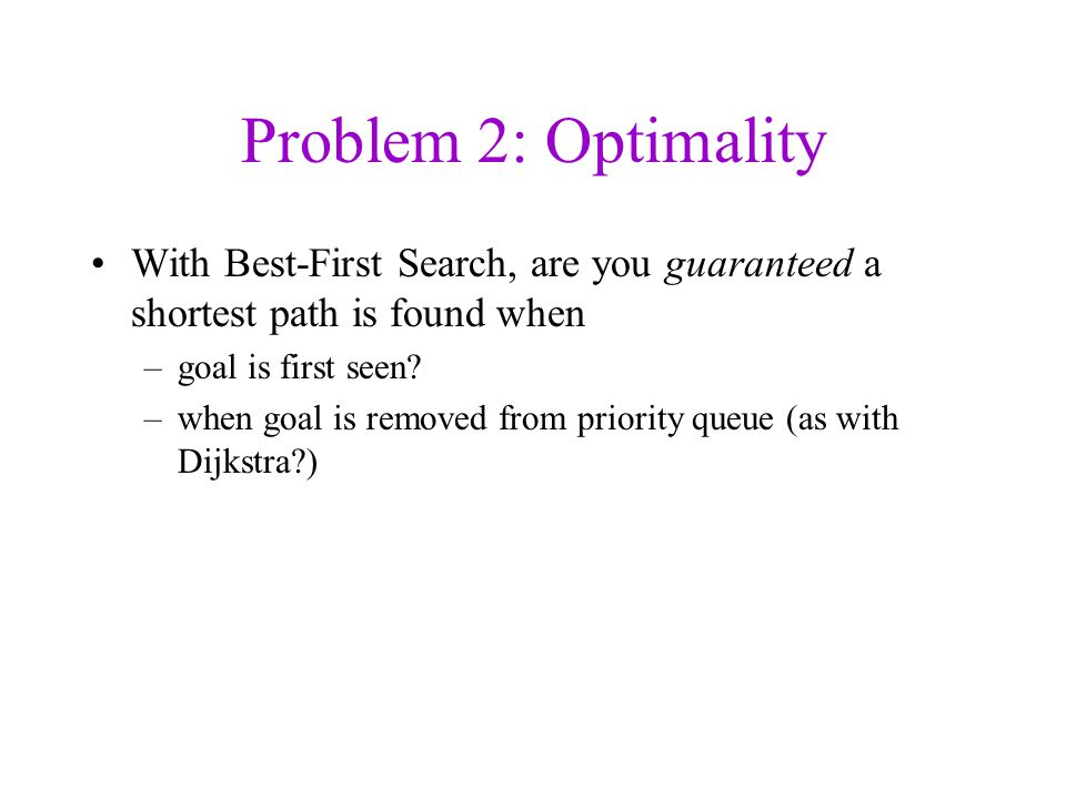 Problem 2: Optimality With Best-First Search, are you guaranteed a shortest path is found when –goal is first seen.