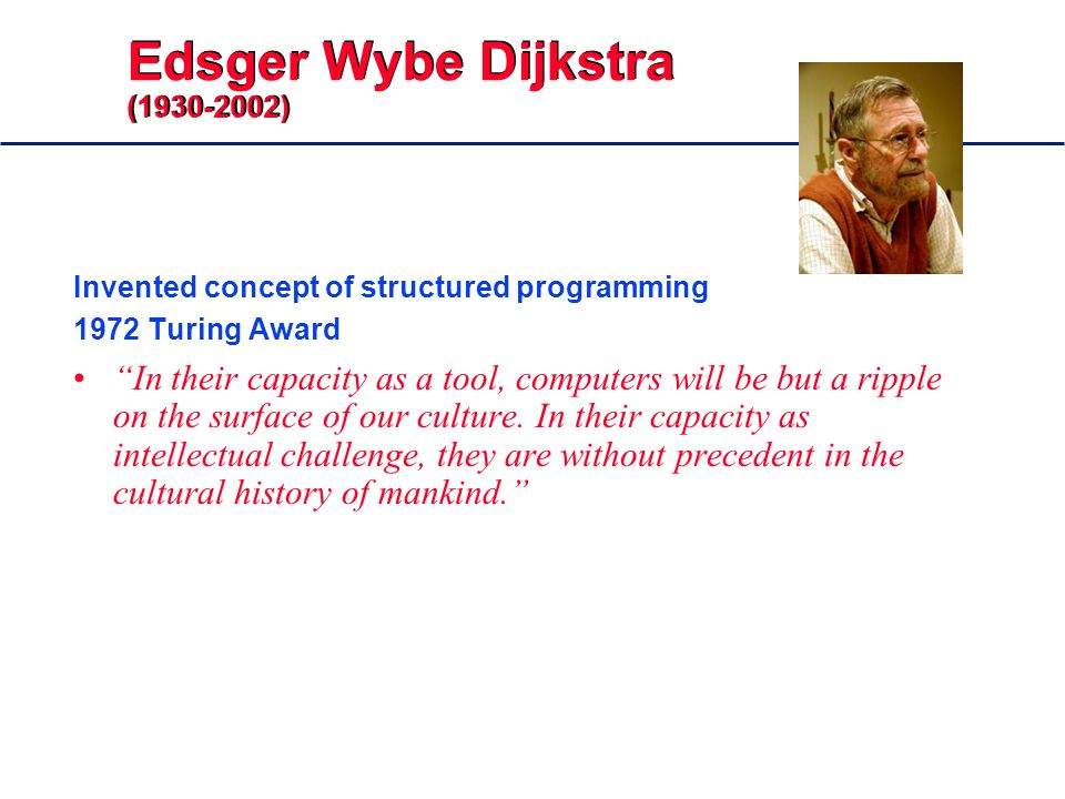Edsger Wybe Dijkstra ( ) Invented concept of structured programming 1972 Turing Award In their capacity as a tool, computers will be but a ripple on the surface of our culture.