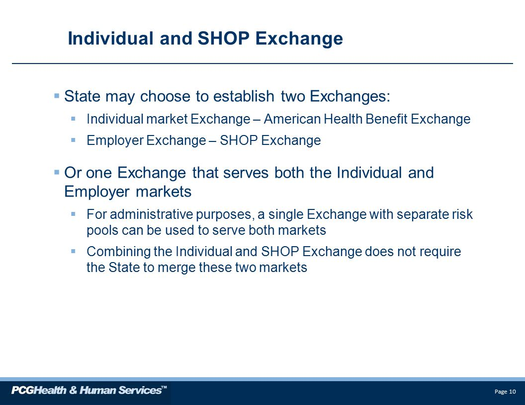 Page 10 Individual and SHOP Exchange  State may choose to establish two Exchanges:  Individual market Exchange – American Health Benefit Exchange  Employer Exchange – SHOP Exchange  Or one Exchange that serves both the Individual and Employer markets  For administrative purposes, a single Exchange with separate risk pools can be used to serve both markets  Combining the Individual and SHOP Exchange does not require the State to merge these two markets