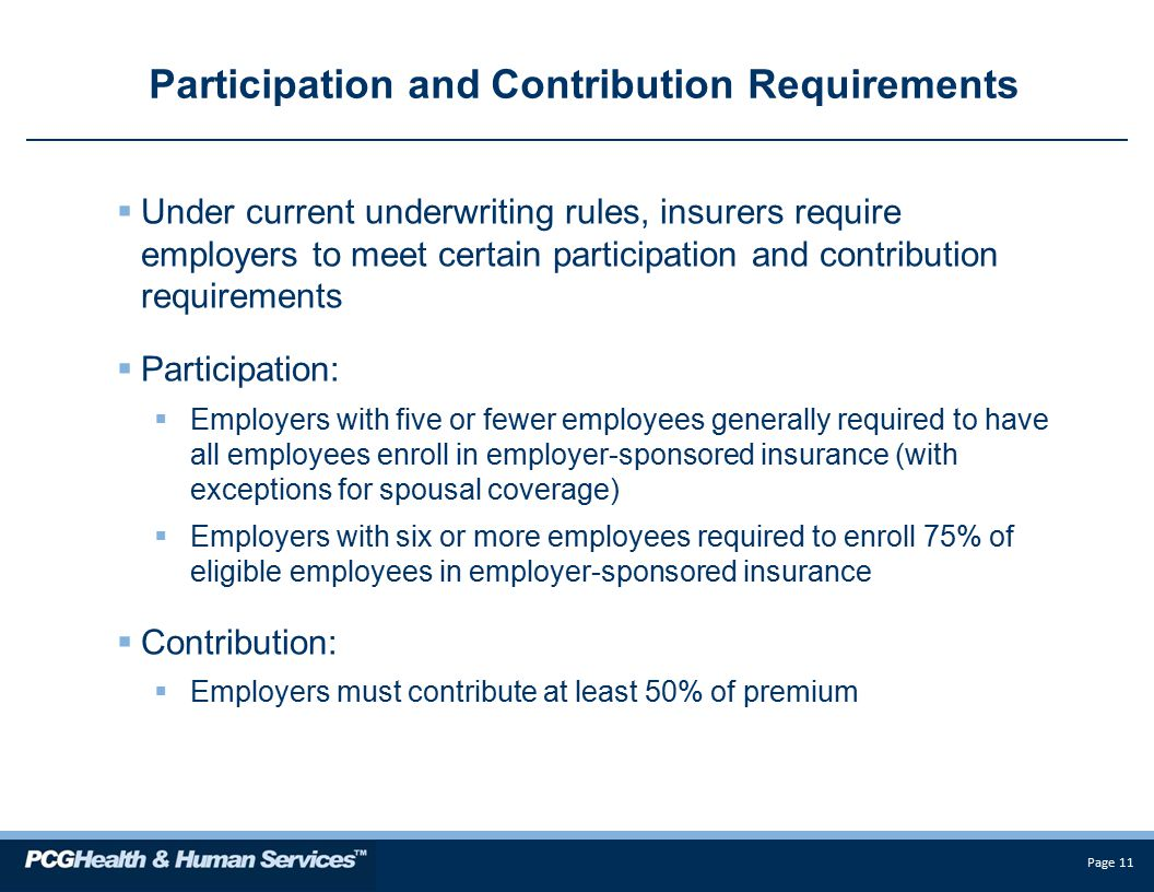 Page 11 Participation and Contribution Requirements  Under current underwriting rules, insurers require employers to meet certain participation and contribution requirements  Participation:  Employers with five or fewer employees generally required to have all employees enroll in employer-sponsored insurance (with exceptions for spousal coverage)  Employers with six or more employees required to enroll 75% of eligible employees in employer-sponsored insurance  Contribution:  Employers must contribute at least 50% of premium