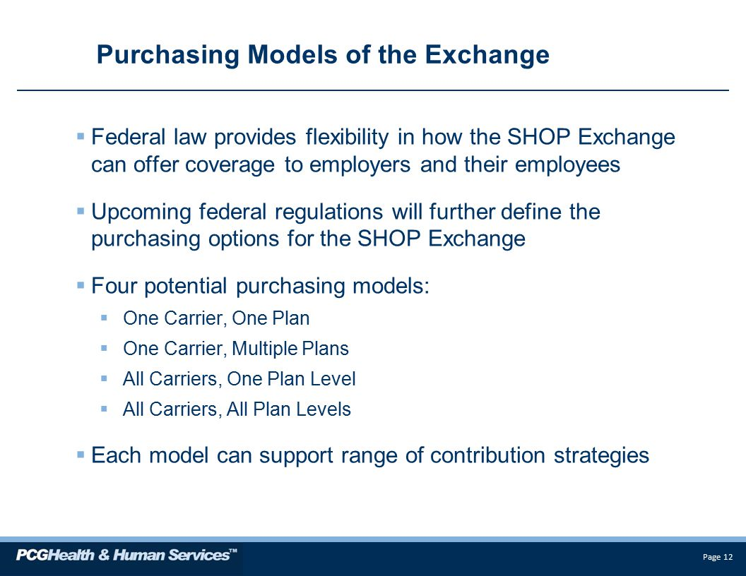 Page 12 Purchasing Models of the Exchange  Federal law provides flexibility in how the SHOP Exchange can offer coverage to employers and their employees  Upcoming federal regulations will further define the purchasing options for the SHOP Exchange  Four potential purchasing models:  One Carrier, One Plan  One Carrier, Multiple Plans  All Carriers, One Plan Level  All Carriers, All Plan Levels  Each model can support range of contribution strategies