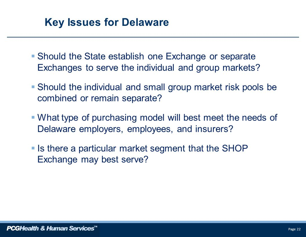 Page 22 Key Issues for Delaware  Should the State establish one Exchange or separate Exchanges to serve the individual and group markets.