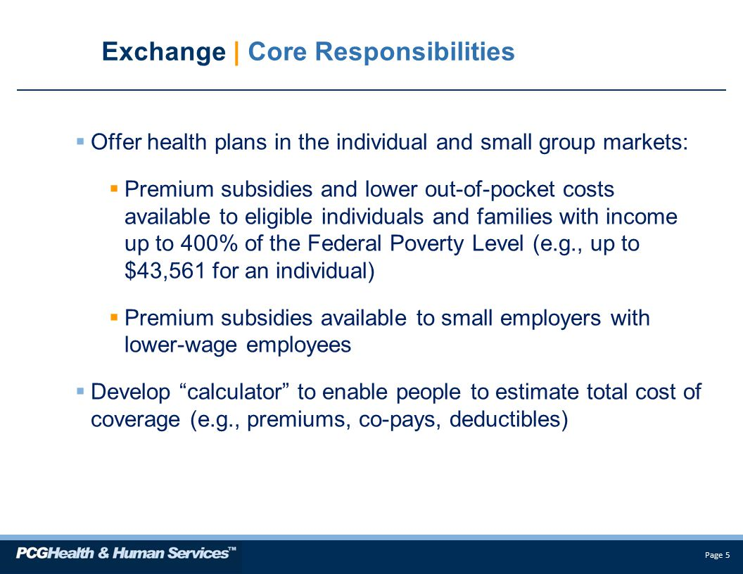 Page 5 Exchange | Core Responsibilities  Offer health plans in the individual and small group markets:  Premium subsidies and lower out-of-pocket costs available to eligible individuals and families with income up to 400% of the Federal Poverty Level (e.g., up to $43,561 for an individual)  Premium subsidies available to small employers with lower-wage employees  Develop calculator to enable people to estimate total cost of coverage (e.g., premiums, co-pays, deductibles)