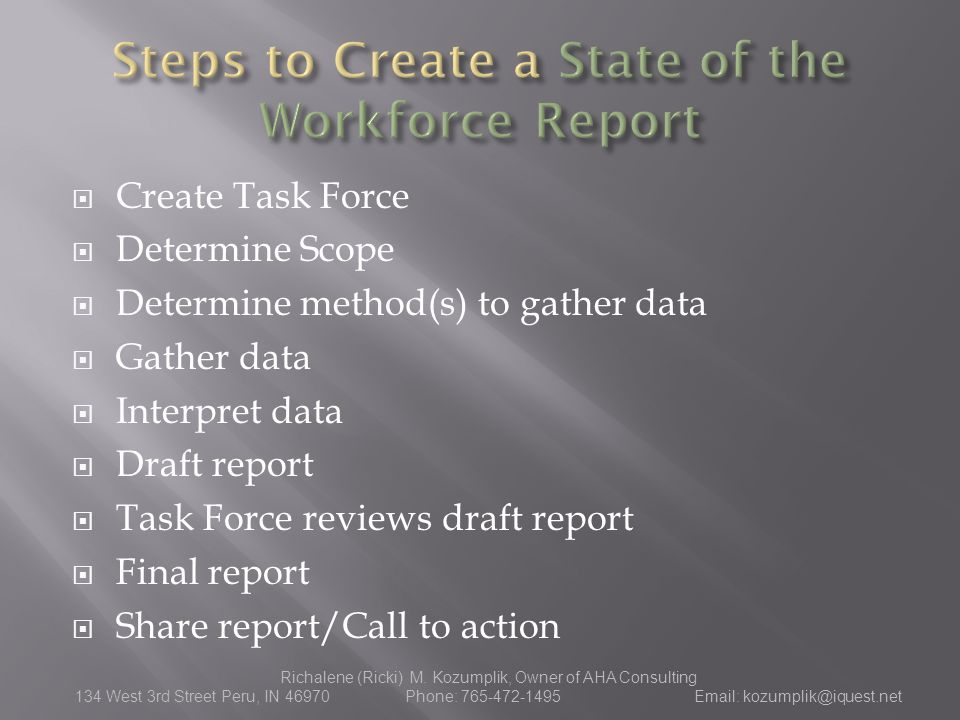  Create Task Force  Determine Scope  Determine method(s) to gather data  Gather data  Interpret data  Draft report  Task Force reviews draft report  Final report  Share report/Call to action Richalene (Ricki) M.