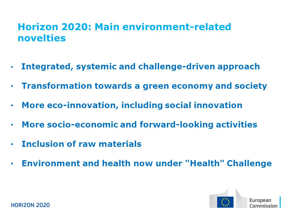 Horizon 2020: Main environment-related novelties Integrated, systemic and challenge-driven approach Transformation towards a green economy and society More eco-innovation, including social innovation More socio-economic and forward-looking activities Inclusion of raw materials Environment and health now under Health Challenge