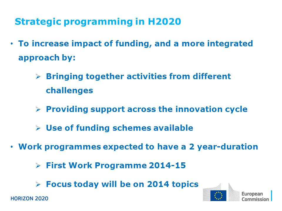 Strategic programming in H2020 To increase impact of funding, and a more integrated approach by:  Bringing together activities from different challenges  Providing support across the innovation cycle  Use of funding schemes available Work programmes expected to have a 2 year-duration  First Work Programme  Focus today will be on 2014 topics
