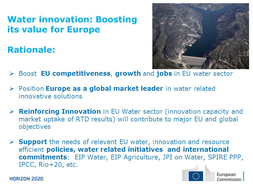 Water innovation: Boosting its value for Europe Rationale:  Boost EU competitiveness, growth and jobs in EU water sector  Position Europe as a global market leader in water related innovative solutions  Reinforcing Innovation in EU Water sector (innovation capacity and market uptake of RTD results) will contribute to major EU and global objectives  Support the needs of relevant EU water, innovation and resource efficient policies, water related initiatives and international commitments: EIP Water, EIP Agriculture, JPI on Water, SPIRE PPP, IPCC, Rio+20, etc.