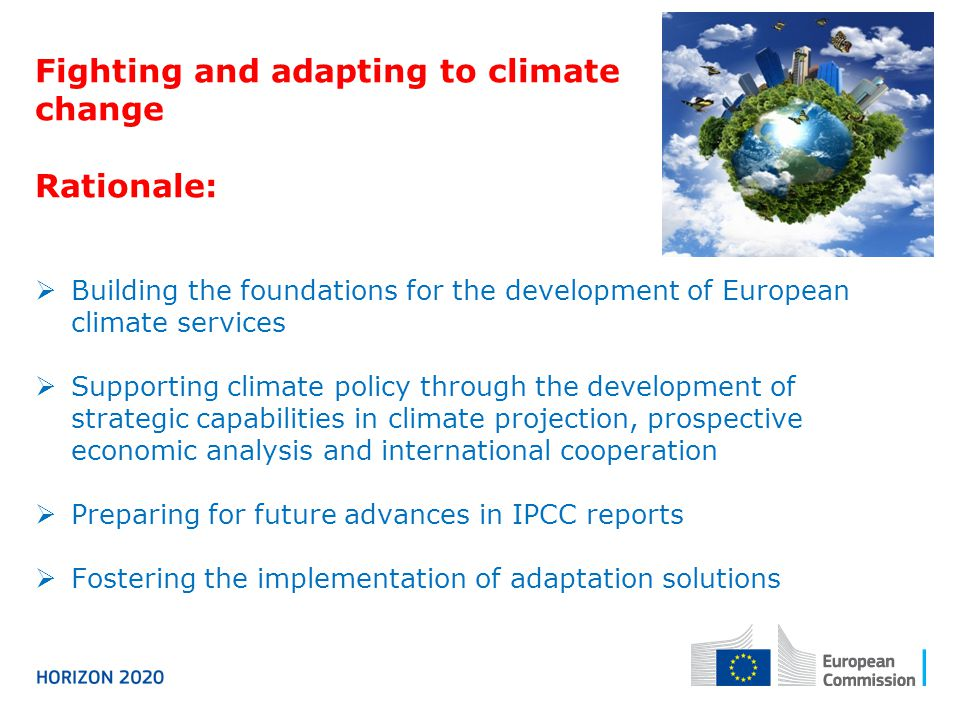 Fighting and adapting to climate change Rationale:  Building the foundations for the development of European climate services  Supporting climate policy through the development of strategic capabilities in climate projection, prospective economic analysis and international cooperation  Preparing for future advances in IPCC reports  Fostering the implementation of adaptation solutions