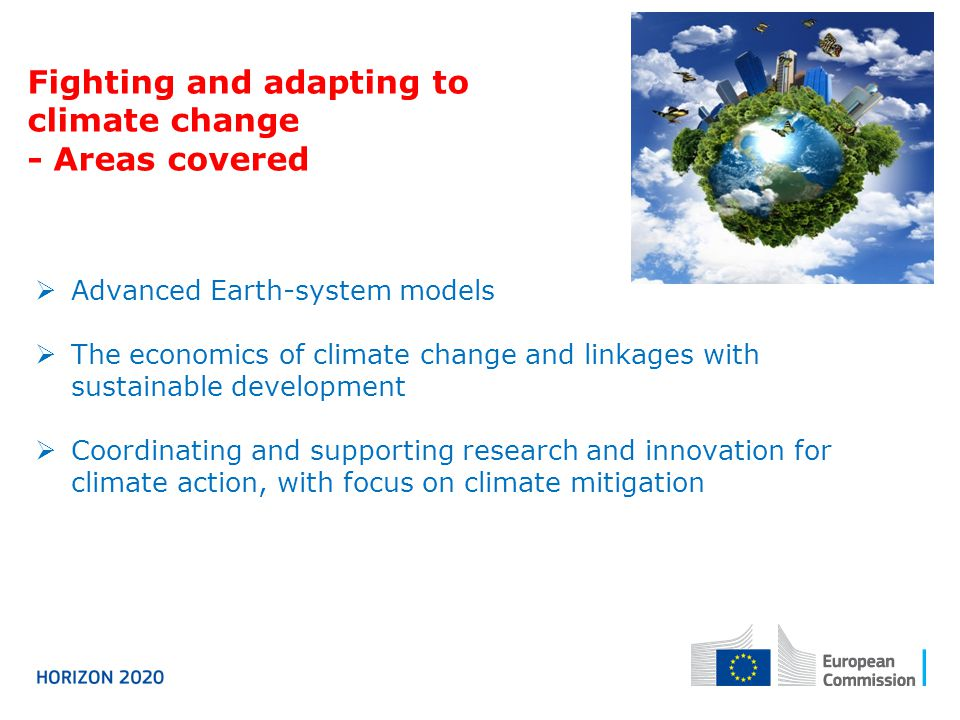 Fighting and adapting to climate change - Areas covered  Advanced Earth-system models  The economics of climate change and linkages with sustainable development  Coordinating and supporting research and innovation for climate action, with focus on climate mitigation