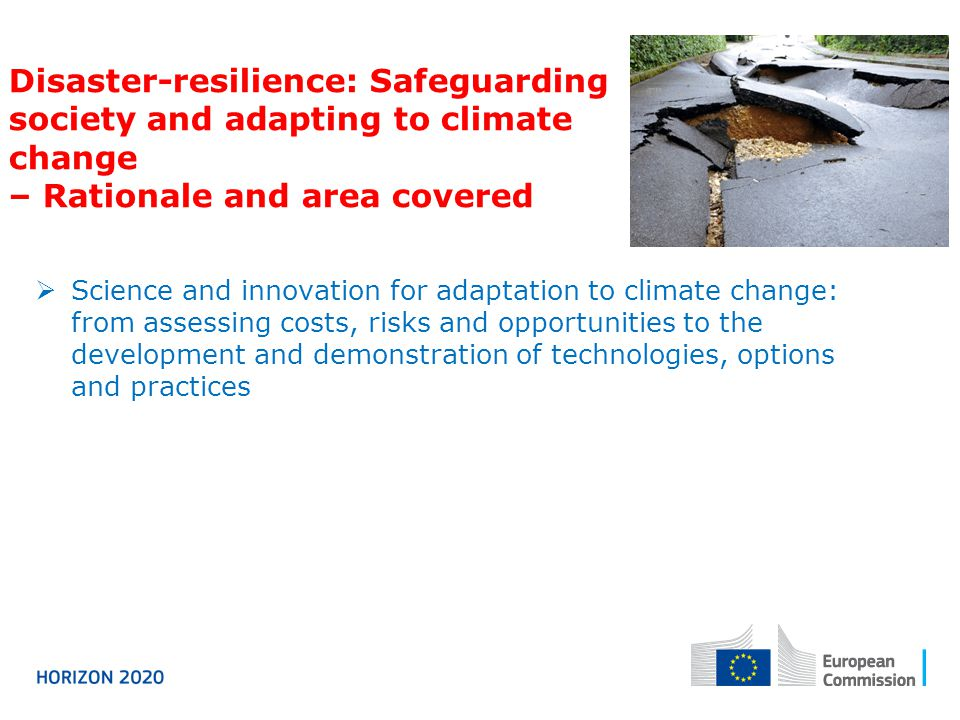Disaster-resilience: Safeguarding society and adapting to climate change – Rationale and area covered  Science and innovation for adaptation to climate change: from assessing costs, risks and opportunities to the development and demonstration of technologies, options and practices