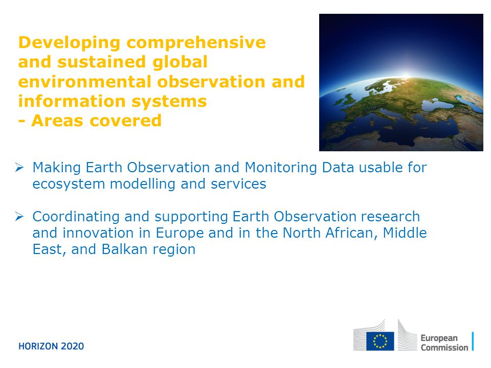 Developing comprehensive and sustained global environmental observation and information systems - Areas covered  Making Earth Observation and Monitoring Data usable for ecosystem modelling and services  Coordinating and supporting Earth Observation research and innovation in Europe and in the North African, Middle East, and Balkan region