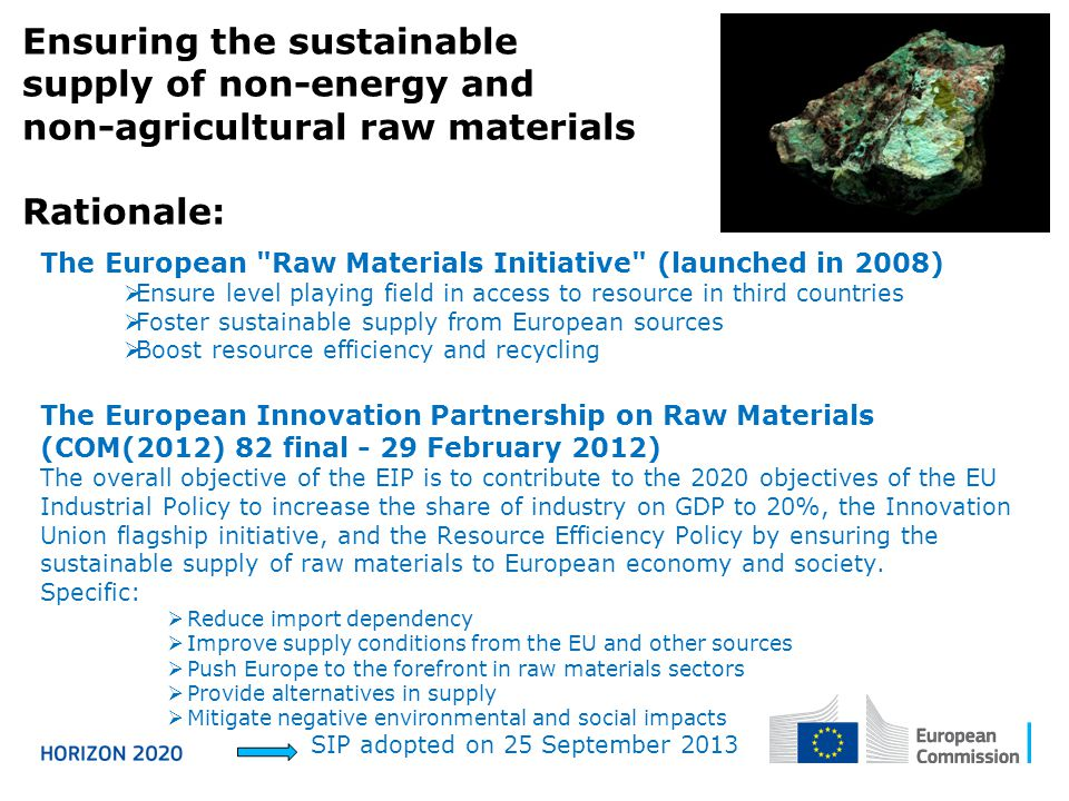 Ensuring the sustainable supply of non-energy and non-agricultural raw materials Rationale: The European Raw Materials Initiative (launched in 2008)  Ensure level playing field in access to resource in third countries  Foster sustainable supply from European sources  Boost resource efficiency and recycling The European Innovation Partnership on Raw Materials (COM(2012) 82 final - 29 February 2012) The overall objective of the EIP is to contribute to the 2020 objectives of the EU Industrial Policy to increase the share of industry on GDP to 20%, the Innovation Union flagship initiative, and the Resource Efficiency Policy by ensuring the sustainable supply of raw materials to European economy and society.
