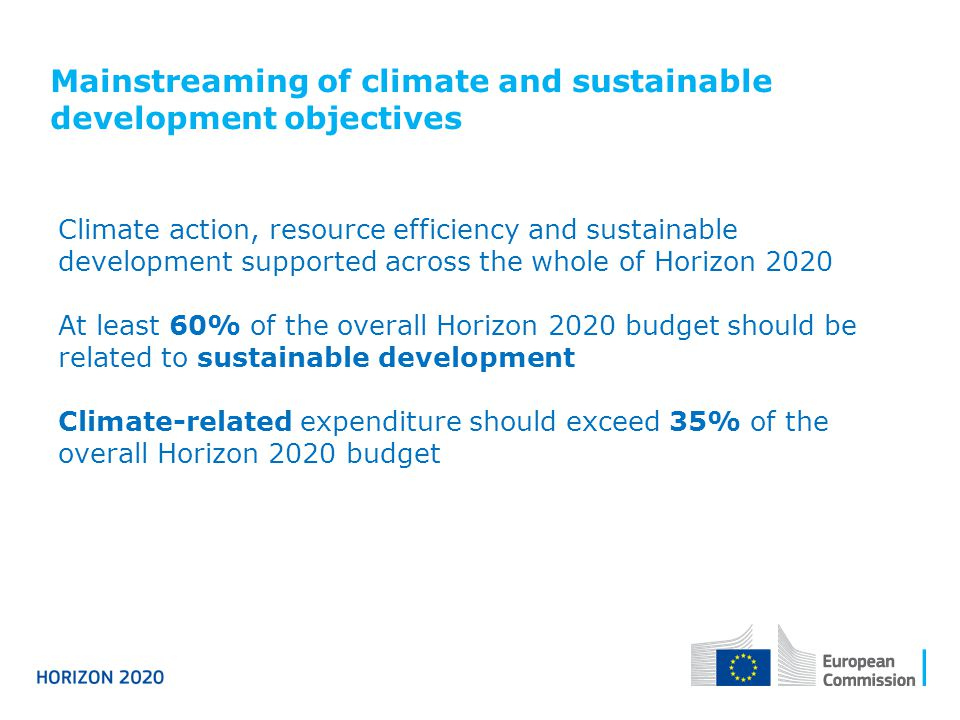 Mainstreaming of climate and sustainable development objectives Climate action, resource efficiency and sustainable development supported across the whole of Horizon 2020 At least 60% of the overall Horizon 2020 budget should be related to sustainable development Climate-related expenditure should exceed 35% of the overall Horizon 2020 budget