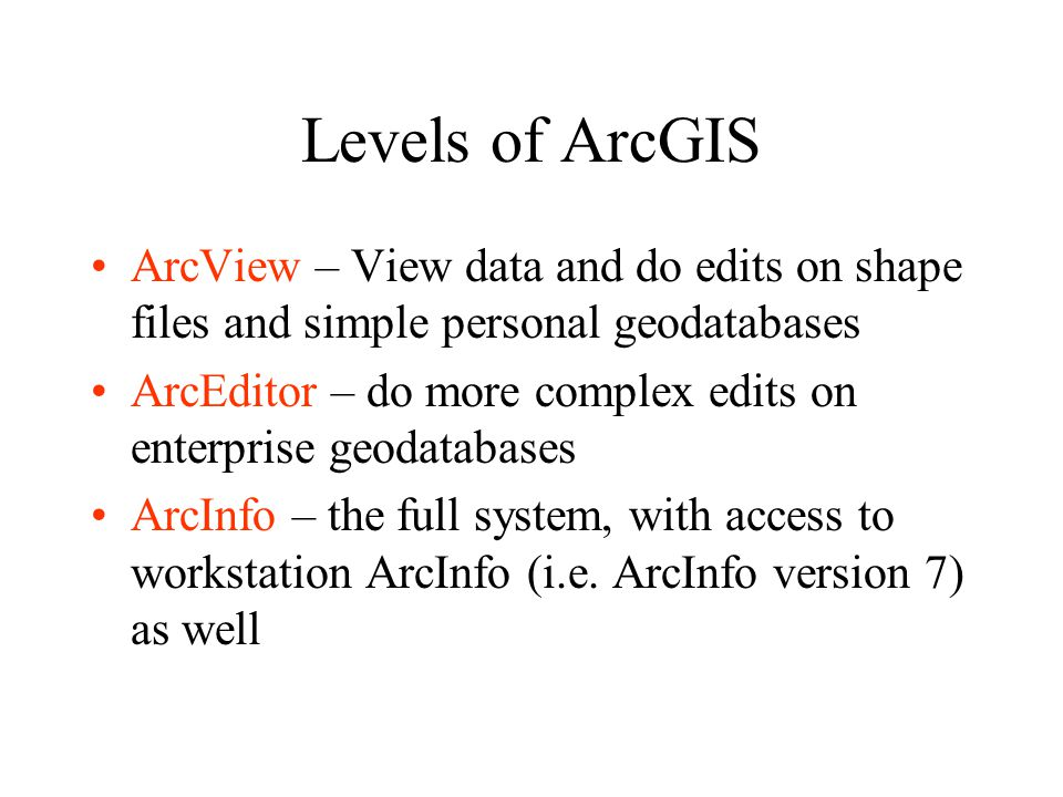 Levels of ArcGIS ArcView – View data and do edits on shape files and simple personal geodatabases ArcEditor – do more complex edits on enterprise geodatabases ArcInfo – the full system, with access to workstation ArcInfo (i.e.