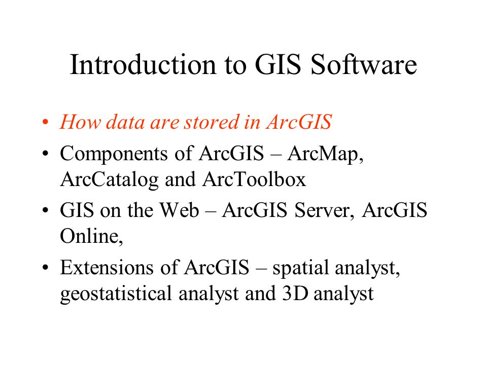 Introduction to GIS Software How data are stored in ArcGIS Components of ArcGIS – ArcMap, ArcCatalog and ArcToolbox GIS on the Web – ArcGIS Server, ArcGIS Online, Extensions of ArcGIS – spatial analyst, geostatistical analyst and 3D analyst