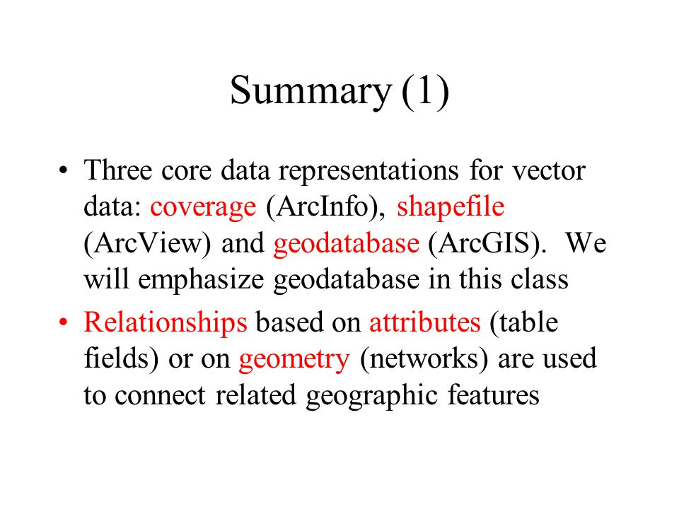 Summary (1) Three core data representations for vector data: coverage (ArcInfo), shapefile (ArcView) and geodatabase (ArcGIS).