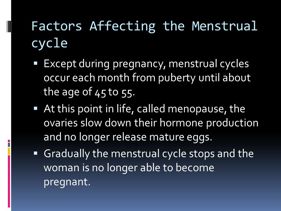 Factors Affecting the Menstrual cycle  Except during pregnancy, menstrual cycles occur each month from puberty until about the age of 45 to 55.