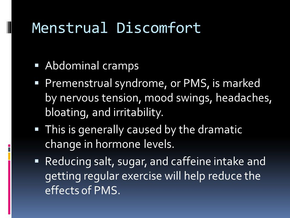 Menstrual Discomfort  Abdominal cramps  Premenstrual syndrome, or PMS, is marked by nervous tension, mood swings, headaches, bloating, and irritability.