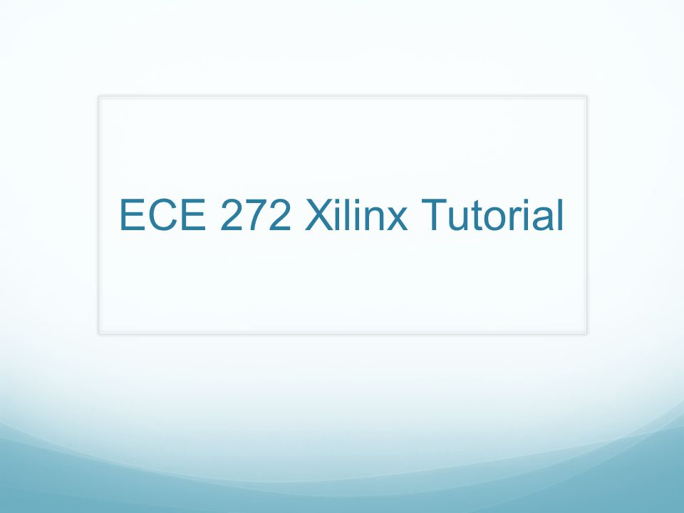ECE 272 Xilinx Tutorial. Workshop Goals Learn how to use ... Xilinx Schematic Tutorial on