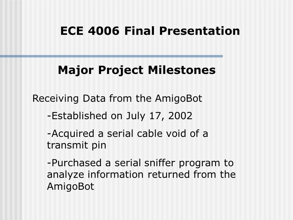 Major Project Milestones Receiving Data from the AmigoBot -Established on July 17, Acquired a serial cable void of a transmit pin -Purchased a serial sniffer program to analyze information returned from the AmigoBot ECE 4006 Final Presentation