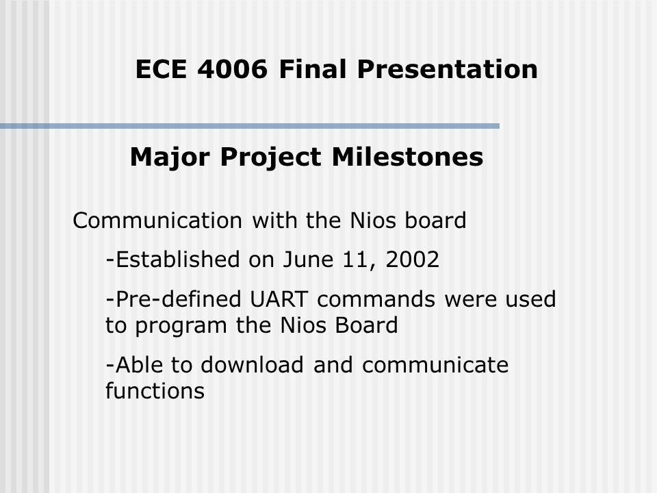 Major Project Milestones Communication with the Nios board -Established on June 11, Pre-defined UART commands were used to program the Nios Board -Able to download and communicate functions ECE 4006 Final Presentation