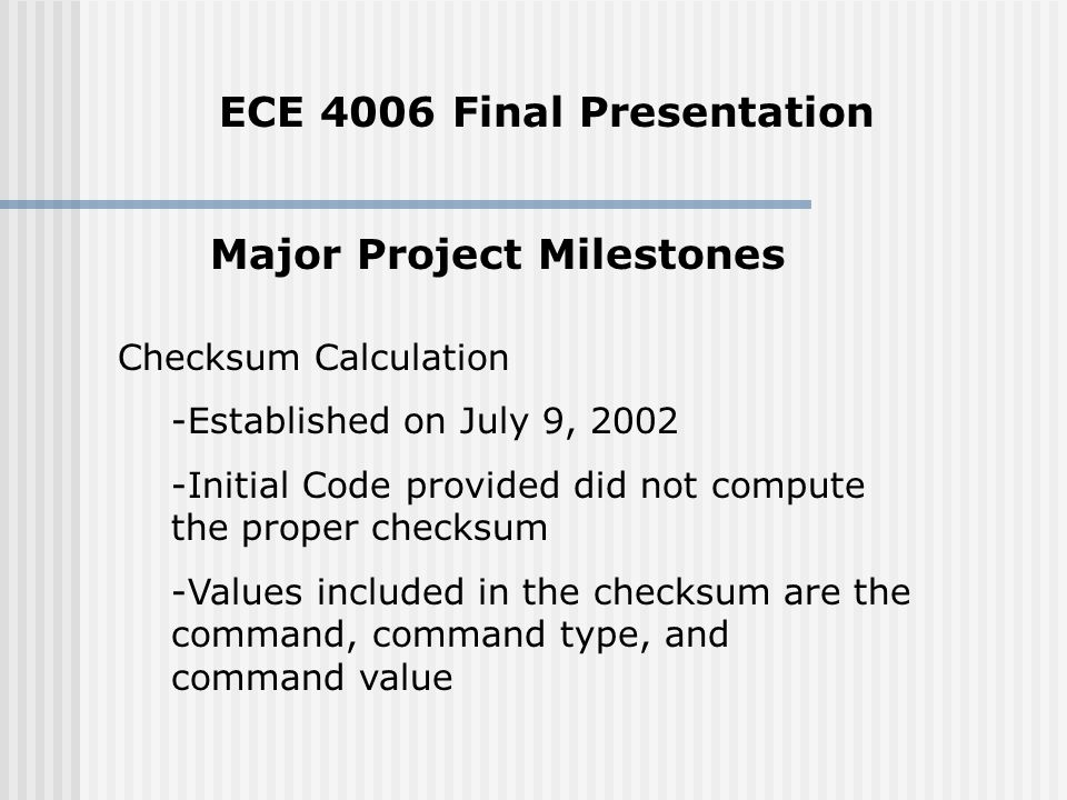 Major Project Milestones Checksum Calculation -Established on July 9, Initial Code provided did not compute the proper checksum -Values included in the checksum are the command, command type, and command value ECE 4006 Final Presentation