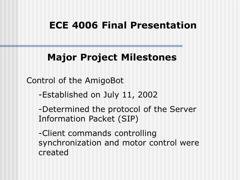 Major Project Milestones Control of the AmigoBot -Established on July 11, Determined the protocol of the Server Information Packet (SIP) -Client commands controlling synchronization and motor control were created ECE 4006 Final Presentation