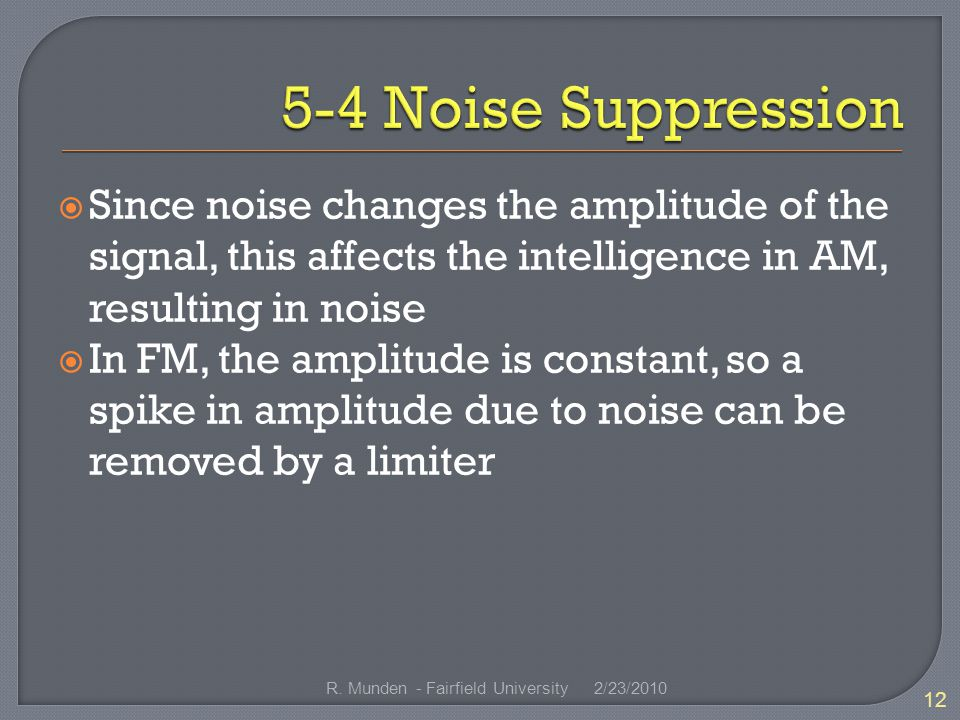  Since noise changes the amplitude of the signal, this affects the intelligence in AM, resulting in noise  In FM, the amplitude is constant, so a spike in amplitude due to noise can be removed by a limiter 2/23/ R.
