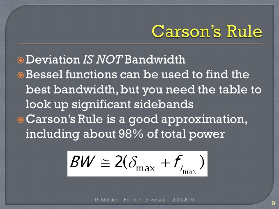  Deviation IS NOT Bandwidth  Bessel functions can be used to find the best bandwidth, but you need the table to look up significant sidebands  Carson's Rule is a good approximation, including about 98% of total power 2/23/ R.