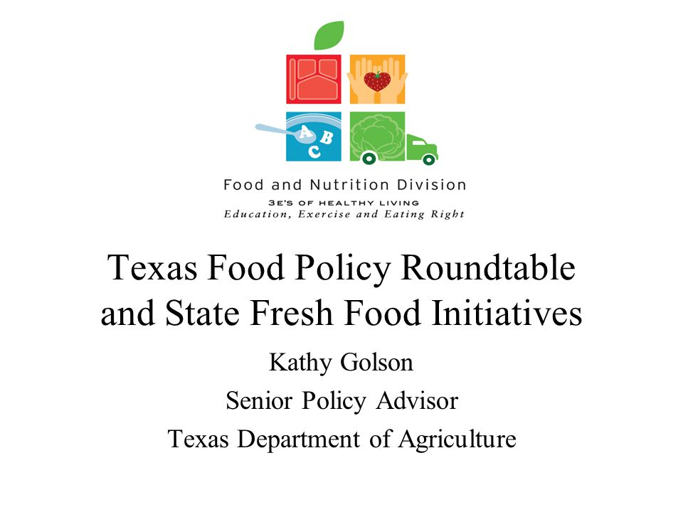 Texas Food Policy Roundtable and State Fresh Food Initiatives Kathy Golson Senior Policy Advisor Texas Department of Agriculture