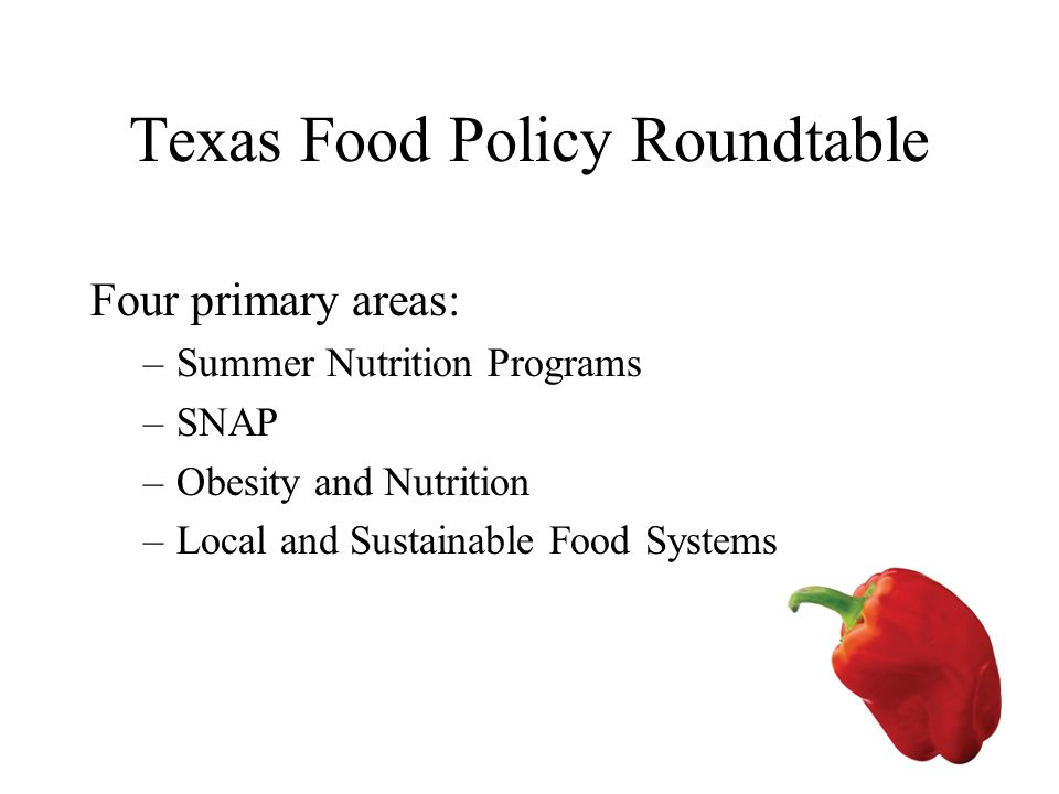 Texas Food Policy Roundtable Four primary areas: –Summer Nutrition Programs –SNAP –Obesity and Nutrition –Local and Sustainable Food Systems
