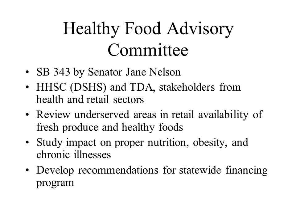 Healthy Food Advisory Committee SB 343 by Senator Jane Nelson HHSC (DSHS) and TDA, stakeholders from health and retail sectors Review underserved areas in retail availability of fresh produce and healthy foods Study impact on proper nutrition, obesity, and chronic illnesses Develop recommendations for statewide financing program