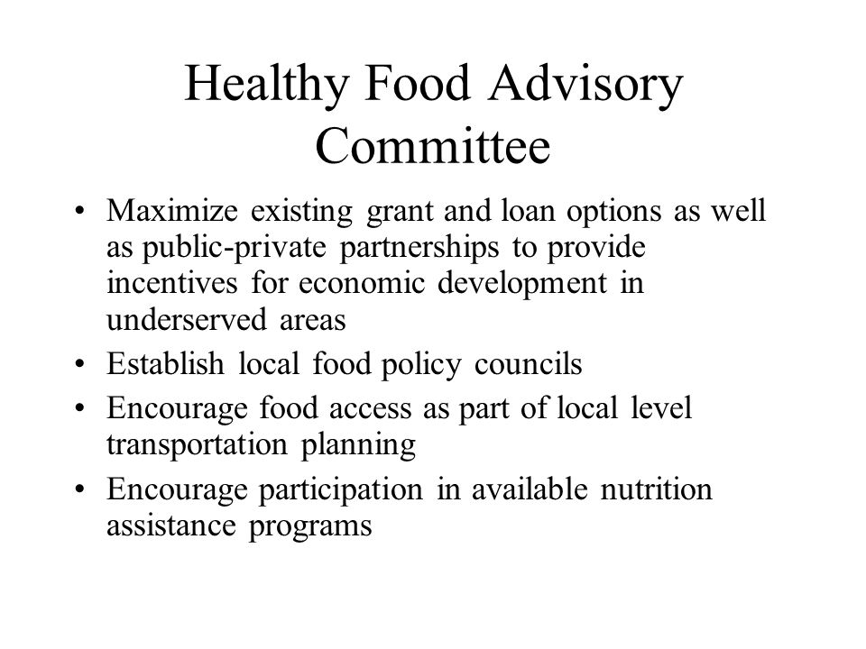 Healthy Food Advisory Committee Maximize existing grant and loan options as well as public-private partnerships to provide incentives for economic development in underserved areas Establish local food policy councils Encourage food access as part of local level transportation planning Encourage participation in available nutrition assistance programs