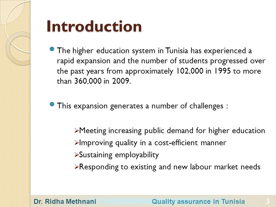 3 Introduction The higher education system in Tunisia has experienced a rapid expansion and the number of students progressed over the past years from approximately 102,000 in 1995 to more than 360,000 in 2009.