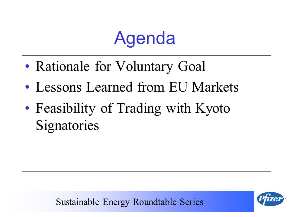 Sustainable Energy Roundtable Series Agenda Rationale for Voluntary Goal Lessons Learned from EU Markets Feasibility of Trading with Kyoto Signatories