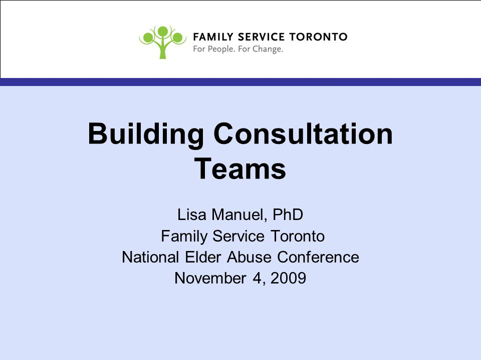 Building Consultation Teams Lisa Manuel, PhD Family Service Toronto National Elder Abuse Conference November 4, 2009