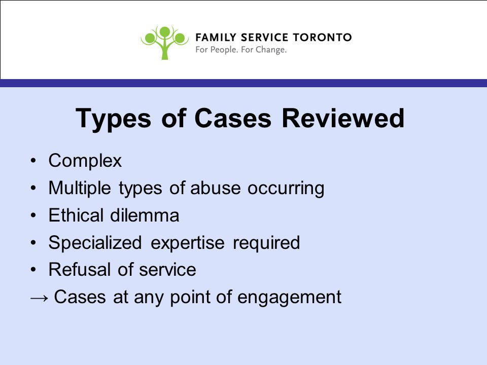Types of Cases Reviewed Complex Multiple types of abuse occurring Ethical dilemma Specialized expertise required Refusal of service → Cases at any point of engagement
