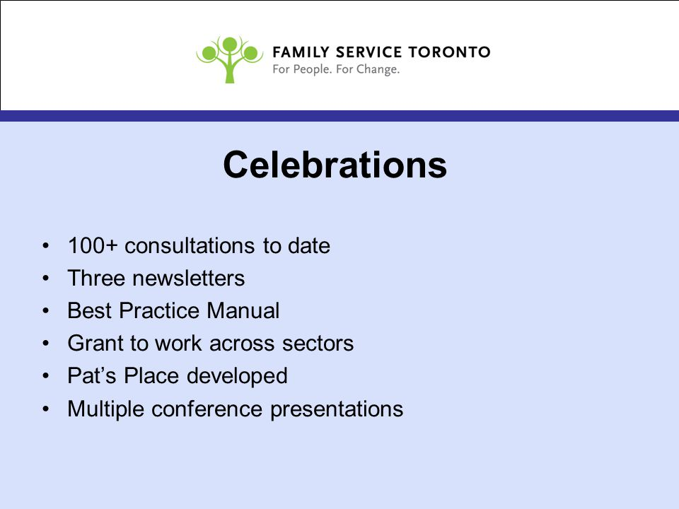 Celebrations 100+ consultations to date Three newsletters Best Practice Manual Grant to work across sectors Pat's Place developed Multiple conference presentations
