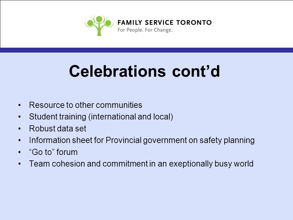 Celebrations cont'd Resource to other communities Student training (international and local) Robust data set Information sheet for Provincial government on safety planning Go to forum Team cohesion and commitment in an exeptionally busy world