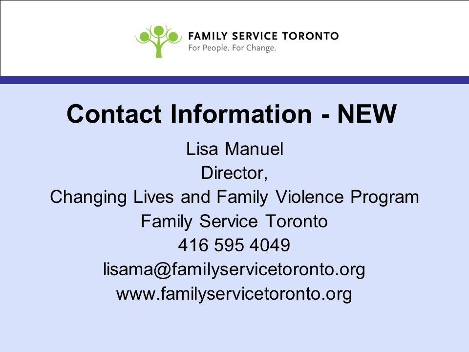 Contact Information - NEW Lisa Manuel Director, Changing Lives and Family Violence Program Family Service Toronto