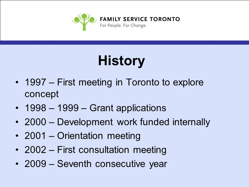 History 1997 – First meeting in Toronto to explore concept 1998 – 1999 – Grant applications 2000 – Development work funded internally 2001 – Orientation meeting 2002 – First consultation meeting 2009 – Seventh consecutive year