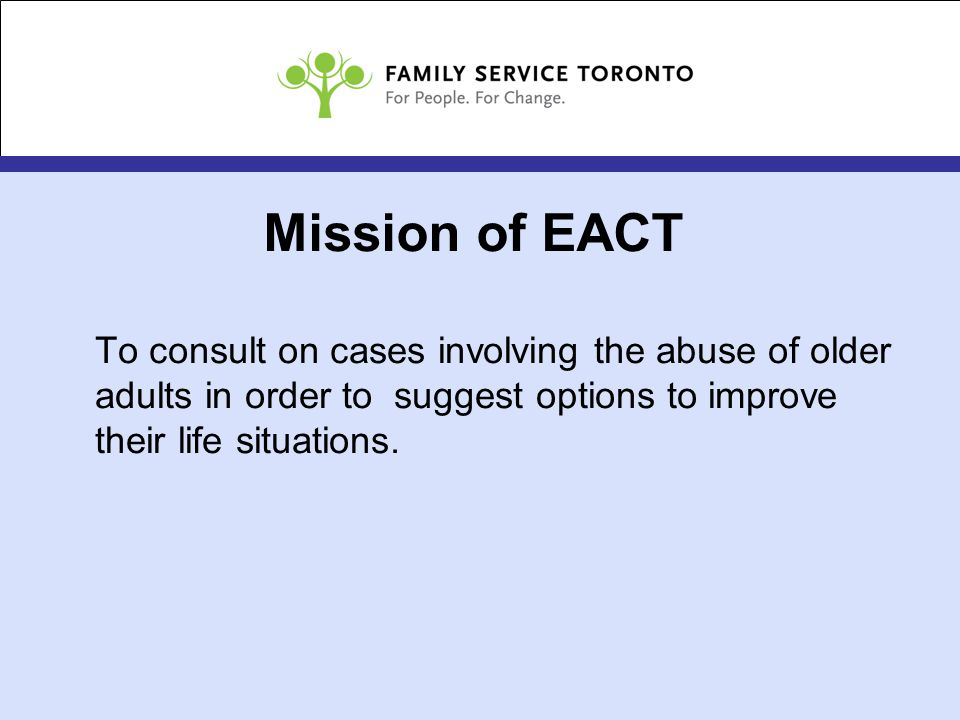 Mission of EACT To consult on cases involving the abuse of older adults in order to suggest options to improve their life situations.