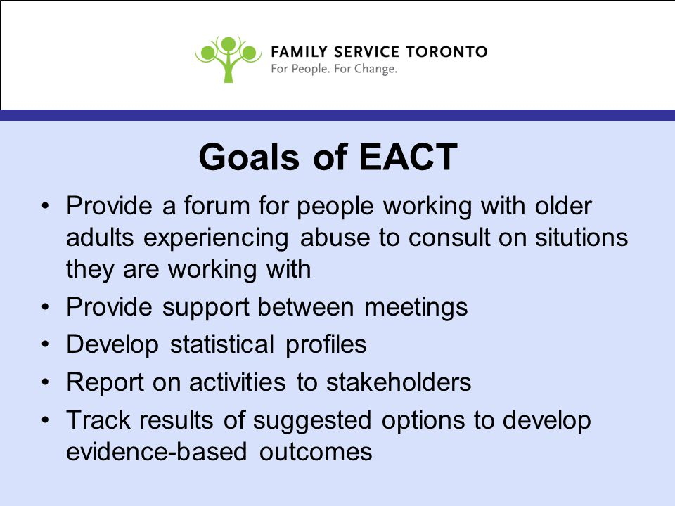 Goals of EACT Provide a forum for people working with older adults experiencing abuse to consult on situtions they are working with Provide support between meetings Develop statistical profiles Report on activities to stakeholders Track results of suggested options to develop evidence-based outcomes