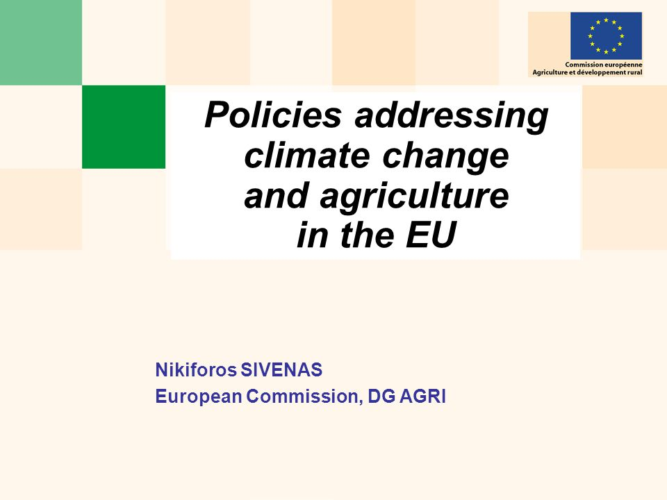 Policies addressing climate change and agriculture in the EU Nikiforos SIVENAS European Commission, DG AGRI