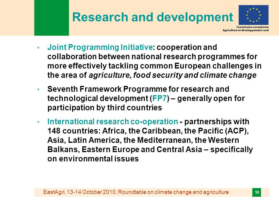 EastAgri, October 2010, Roundtable on climate change and agriculture 10 Research and development  Joint Programming Initiative: cooperation and collaboration between national research programmes for more effectively tackling common European challenges in the area of agriculture, food security and climate change  Seventh Framework Programme for research and technological development (FP7) – generally open for participation by third countries  International research co-operation - partnerships with 148 countries: Africa, the Caribbean, the Pacific (ACP), Asia, Latin America, the Mediterranean, the Western Balkans, Eastern Europe and Central Asia – specifically on environmental issues