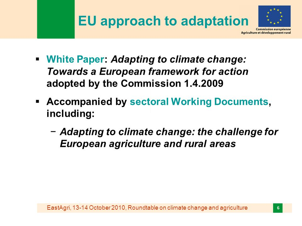 EastAgri, October 2010, Roundtable on climate change and agriculture 6 EU approach to adaptation  White Paper: Adapting to climate change: Towards a European framework for action adopted by the Commission  Accompanied by sectoral Working Documents, including: −Adapting to climate change: the challenge for European agriculture and rural areas