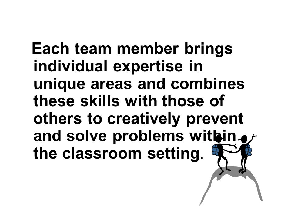 The Power of Two Each team member brings individual expertise in unique areas and combines these skills with those of others to creatively prevent and solve problems within the classroom setting.